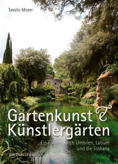 Gartenkunst & Künstlergärten. Ein Führer durch Umbrien, Latium und die Toskana.