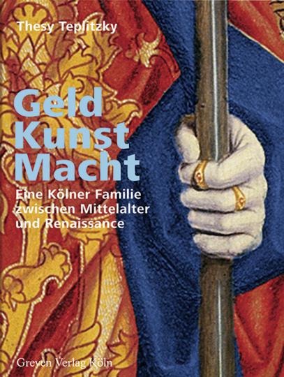 Geld, Kunst, Macht. Eine Kölner Familie zwischen Mittelalter und Renaissance. Die Stiftungen der Familie Hackeney.