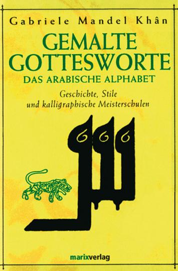 Gemalte Gottesworte. Das arabische Alphabet - Geschichte, Stile und kalligraphische Meisterschulen