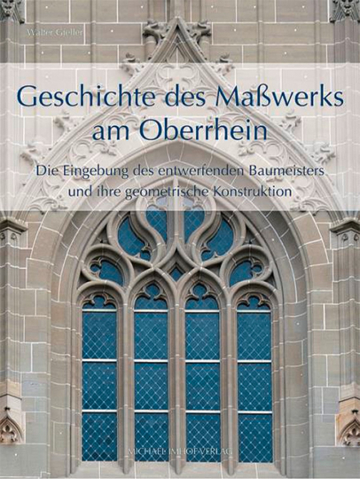 Geschichte des Maßwerks am Oberrhein. Die Eingebung des entwerfenden Baumeisters und ihre geometrische Konstruktion.