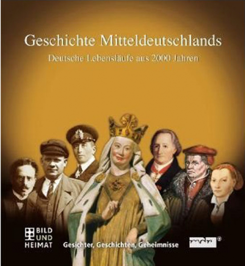 Geschichte Mitteldeutschlands. Deutsche Lebensläufe aus 2000 Jahren. Gesichter, Geschichten, Geheimnisse.