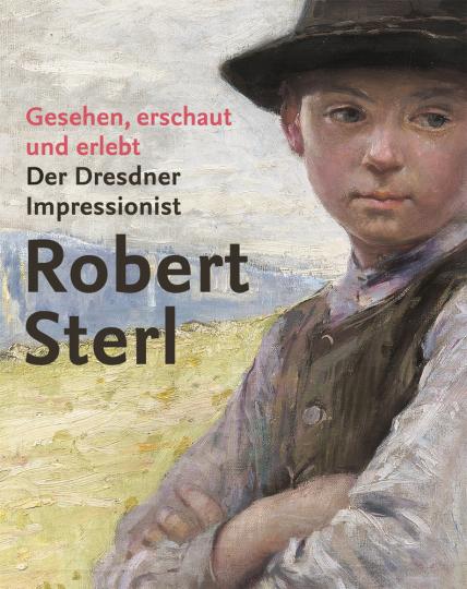 Gesehen, erschaut und erlebt. Der Dresdner Impressionist Robert Sterl.