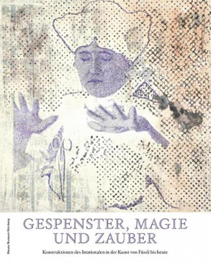 Gespenster, Magie und Zauber in der Kunst. Konstruktionen des Irrationalen von Füssli bis heute.