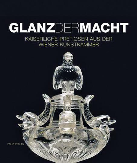 Glanz der Macht. Kaiserliche Pretiosen aus der Wiener Kunstkammer.