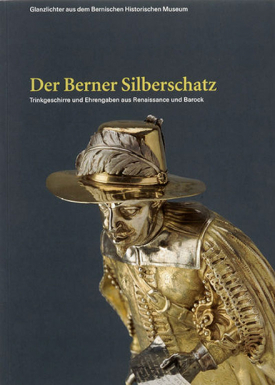 Glanzlichter. Der Berner Silberschatz. Trinkgeschirre und Ehrengaben aus Renaissance und Barock.