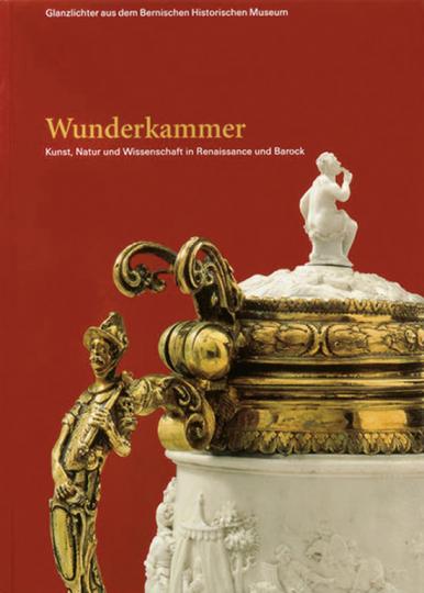 Glanzlichter. Wunderkammer. Kunst, Natur und Wissenschaft in Renaissance und Barock.