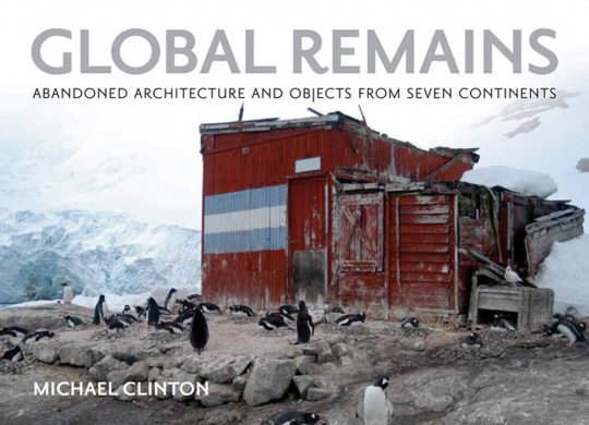 Global Remains. Abandoned Architecture and Objects from Seven Continents.