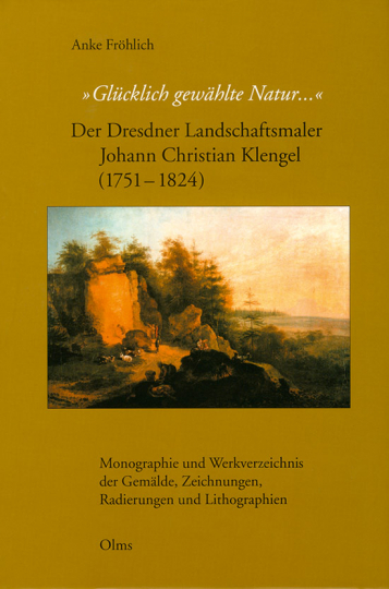 »Glücklich gewählte Natur...« Der Dresdner Landschaftsmaler Johann Christian Klengel (1751-1824).