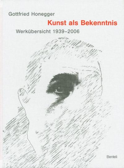Gottfried Honegger. Kunst als Bekenntnis. Eine Werkübersicht 1939-2006.