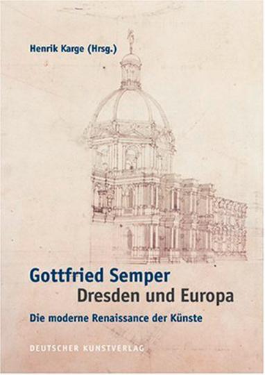 Gottfried Semper. Dresden und Europa. Die moderne Renaissance der Künste.