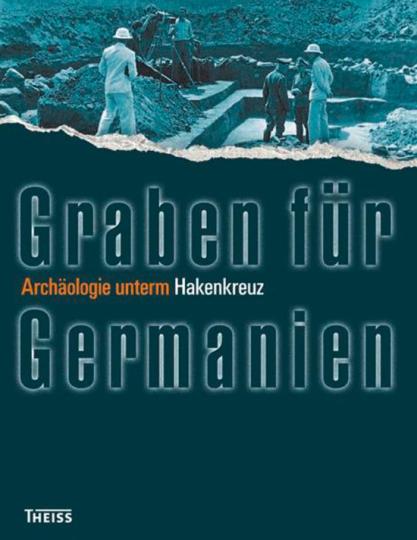 Graben für Germanien. Archäologie unterm Hakenkreuz.
