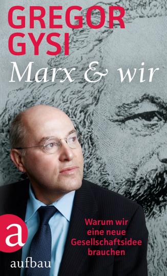 Gregor Gysi. Marx und wir. Warum wir eine neue Gesellschaftsidee brauchen.