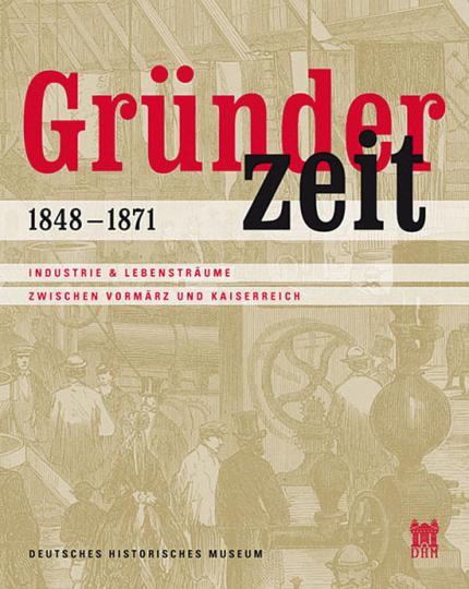 Gründerzeit. 1848-1871. Industrie & Lebensträume zwischen Vormärz und Kaiserreich