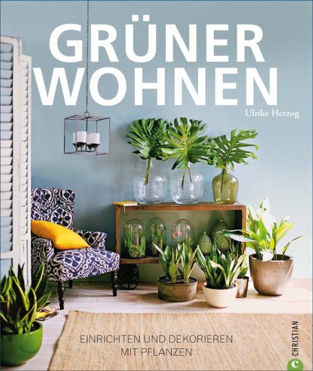 Grüner Wohnen. Einrichten und dekorieren mit Pflanzen.