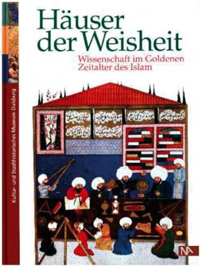 Häuser der Weisheit. Wissenschaft im Goldenen Zeitalter des Islam.