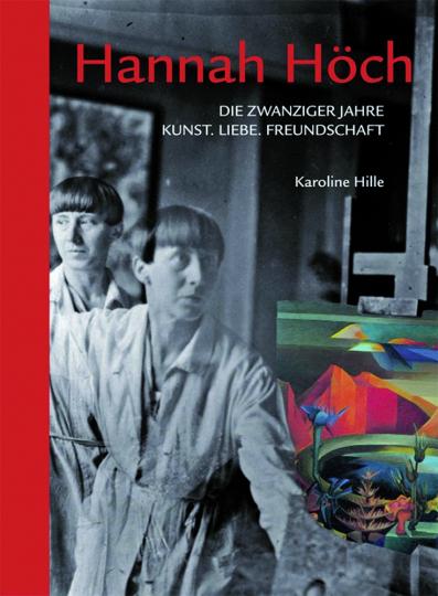 Hannah Höch. Die zwanziger Jahre. Kunst, Liebe, Freundschaft.