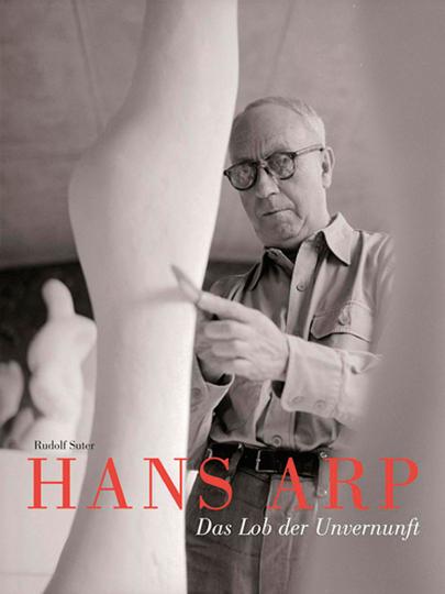 Hans Arp. Das Lob der Unvernunft.