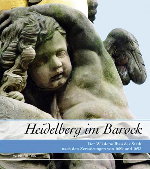Heidelberg im Barock. Der Wiederaufbau der Stadt nach den Zerstörungen von 1689 und 1693.