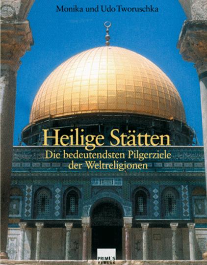Heilige Stätten. Die bedeutenden Pilgerziele der Weltreligionen.