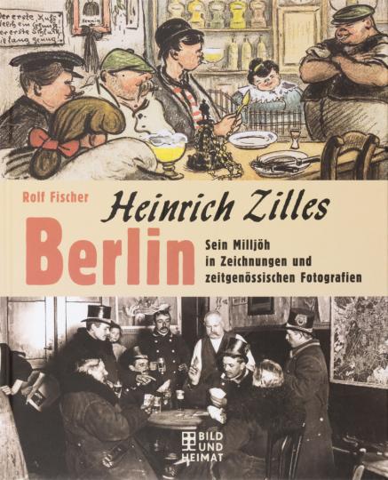 Heinrich Zilles Berlin. Sein Milljöh in Zeichnungen und zeitgenössischen Fotografien.