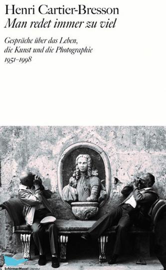 Henri Cartier-Bresson. Man redet immer zu viel. Gespräche über das Leben, die Kunst und die Photographie 1951 - 1998.