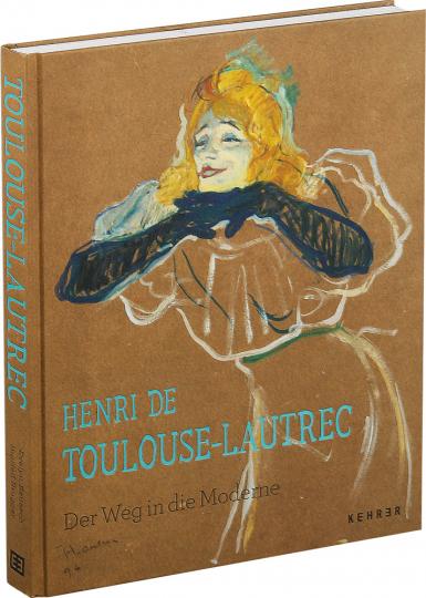 Henri Toulouse-Lautrec. Der Weg in die Moderne.