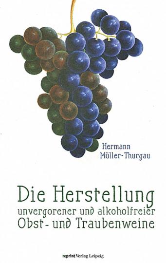 Hermann Müller-Thurgau. Die Herstellung unvergorener und alkoholfreier Obst- und Traubenweine. Reprint.