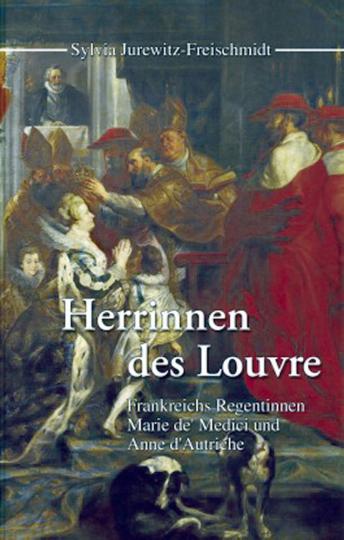 Herrinnen des Louvre - Frankreichs Regentinnen Maria de'Medici und Anne d'Autriche