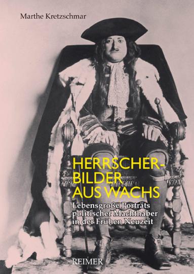 Herrscherbilder aus Wachs. Lebensgroße Porträts politischer Machthaber in der Frühen Neuzeit.