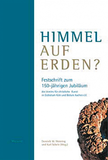 Himmel auf Erden? Festschrift zum 150-jährigen Jubiläum des Vereins für christliche Kunst im Erzbistum Köln und Bistum Aachen e.V.