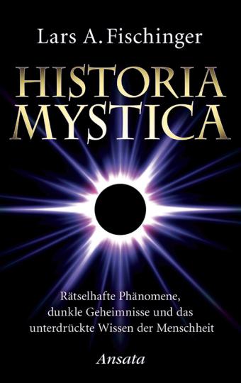 Historia Mystica - Rätselhafte Phänomene, dunkle Geheimnisse und das unterdrückte Wissen der Menschheit