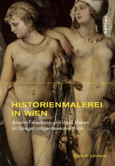 Historienmalerei in Wien. Anselm Feuerbach und Hans Makart im Spiegel zeitgenössischer Kritik.