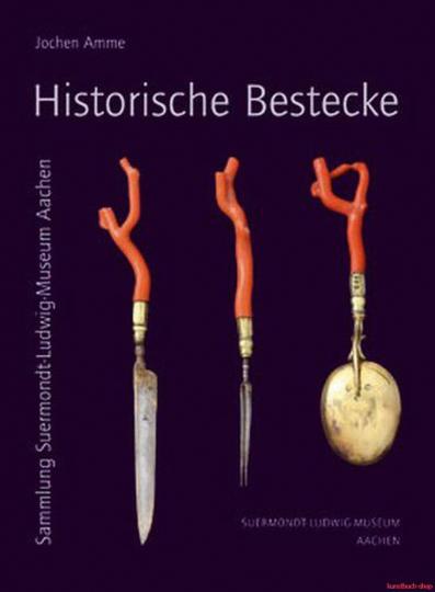 Historische Bestecke. Vom 15. bis zum 19. Jahrhundert. Sammlung Suermondt-Ludwig-Museum Aachen.
