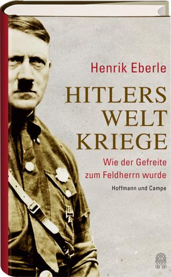 Hitlers Weltkriege. Wie der Gefreite zum Feldherrn wurde.
