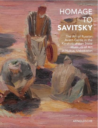 Homage to Savitsky. Homage an Savitsky. The Art of Russian Avant-Garde in the Karakalpakstan State Museum of Art in Nukus, Uzbekistan.