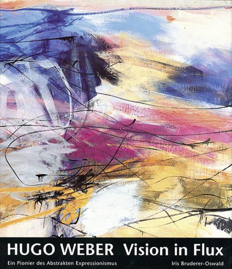 Hugo Weber. Vision in Flux. Ein Pionier des Abstrakten Expressionismus.