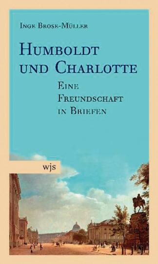 Humboldt und Charlotte. Eine Freundschaft in Briefen.