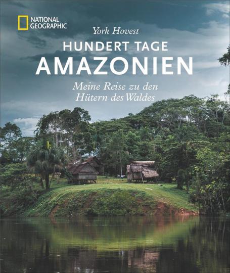 Hundert Tage Amazonien. Meine Reise zu den Hütern des Waldes.