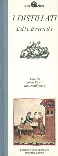 I Distillati. Edle Brände. Von der alten Kunst des Destillierens.
