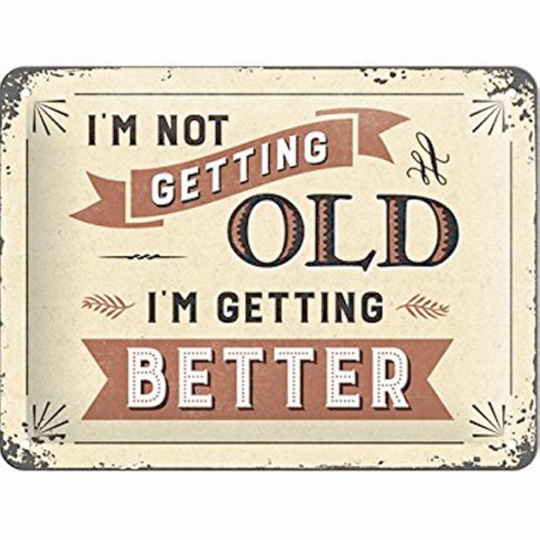I'm not getting old - I'm getting better