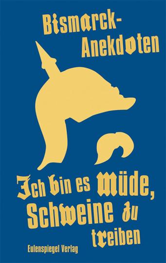 Ich bin es müde, Schweine zu treiben. Bismarck-Anekdoten.