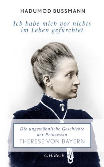 Ich habe mich vor nichts im Leben gefürchtet. Die ungewöhnliche Geschichte der Therese Prinzessin von Bayern 1850 - 1925.