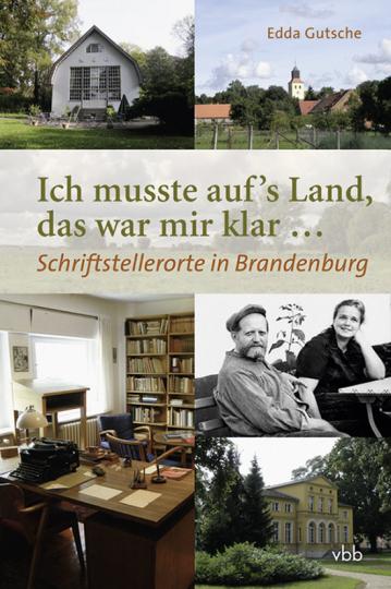 Ich musste aufs Land, das war mir klar... Schriftstellerorte in Brandenburg.