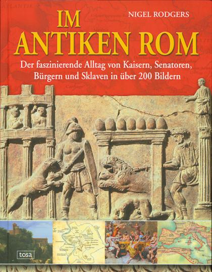 Im antiken Rom. Der faszinierende Alltag von Kaisern, Senatoren, Bürgern und Sklaven in über 200 Bildern.