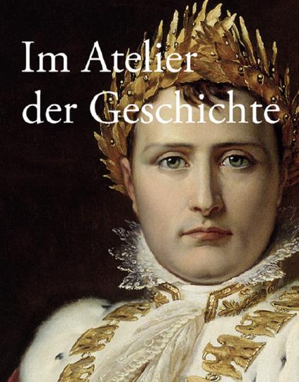 Im Atelier der Geschichte. Gemälde bis 1914 aus der Sammlung des Deutschen Historischen Museums.