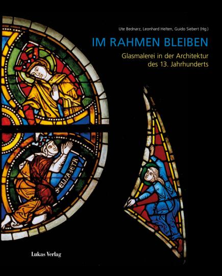 Im Rahmen bleiben. Glasmalerei in der Architektur des 13. Jahrhunderts.