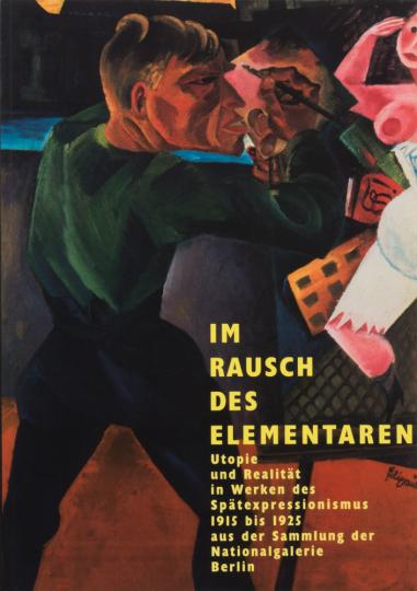 Im Rausch des Elementaren. Utopie und Realität in Werken des Spätexpressionismus 1915 bis 1925 aus der Sammlung der Nationalgalerie Berlin.