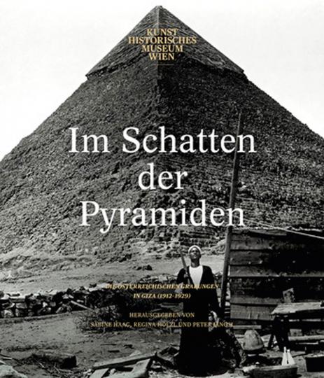 Im Schatten der Pyramiden. Die österreichischen Grabungen in Giza 1912-1929.
