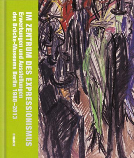 Im Zentrum des Expressionismus. Erwerbungen und Ausstellungen des Brücke-Museums 1988 bis 2013. Ein Jubiläumsband.