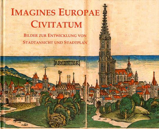 Imagines Europae Civitatum. Bilder zur Entwicklung von Stadtansicht und Stadtplan.